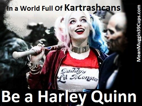 In A World Full Of Kartrashcans Be A Harley Quinn Harley Quinn Memes