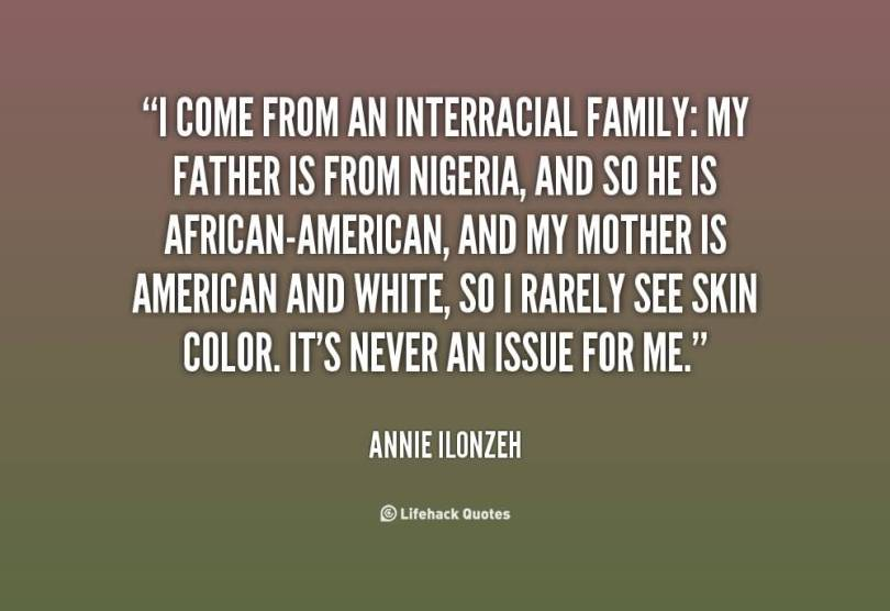 Interracial Love Quotes I come from an interracial family my father is from nigeria Annie Ilonzeh