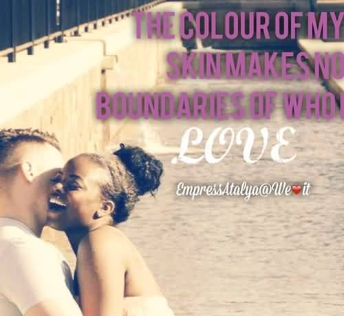 Interracial Love Quotes The colour of my skin makes no boundaries of who i love