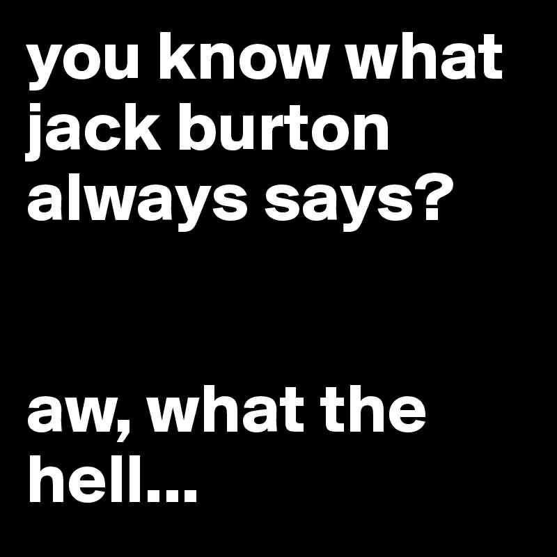 Jack Burton Quotes You know what jack burton always says aw what the hell