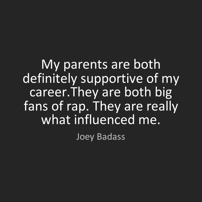 Joey Badass Quotes My parents are both definitely supportive of my career.They are both big fans of rap. They are really what influenced me. Joey Badass