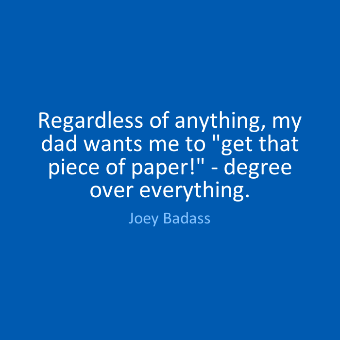 Joey Badass Quotes Regardless of anything, my dad wants me to get that piece of paper degree over everything. Joey Badass