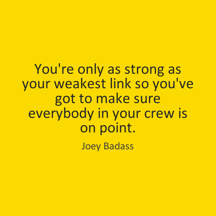 Joey Badass Quotes You're only as strong as your weakest link so you've got to make sure everybody in your crew is on point. Joey Badass
