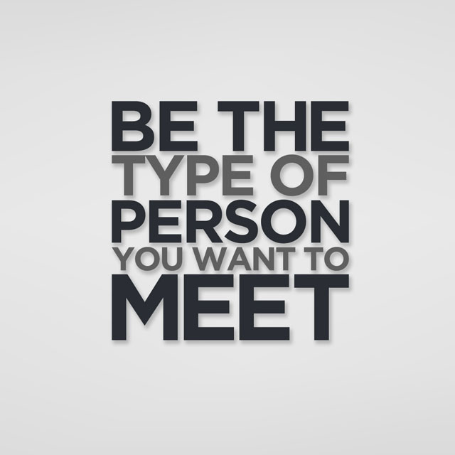 Life Sayings Be the types of person tou want to meet