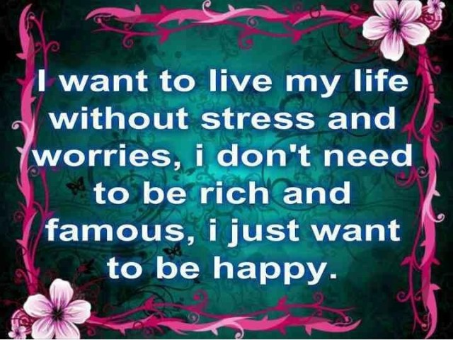 Life Sayings I want to live my life without stress and worries, i don't need to be rich
