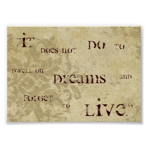 Life Sayings It does not do to dwell on dreams and forget to live