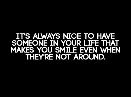 Life Sayings It's always nice to have someone in your life that makes you smile even when they're not around