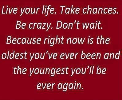 Life Sayings Live your life. take chances be crazy don't wait