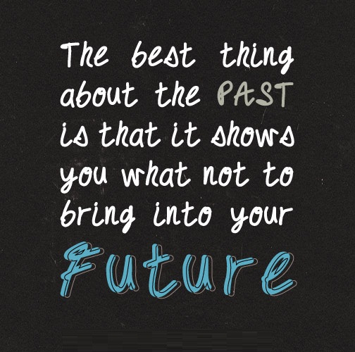 Life Sayings The best thing about the past is that it shows you what not to bring into your future