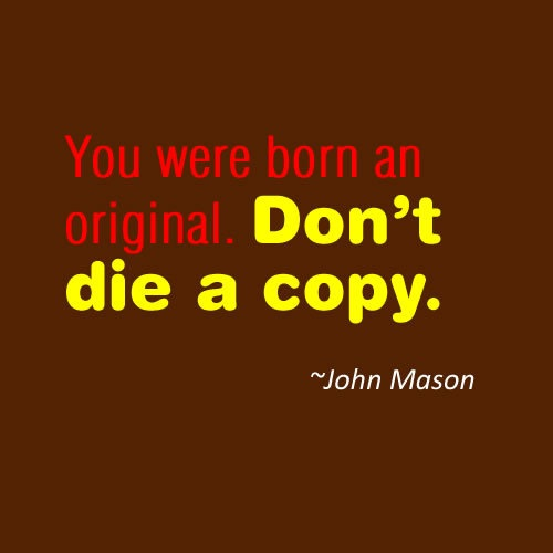Life Sayings You were born an original. Don't die a copy John Mason