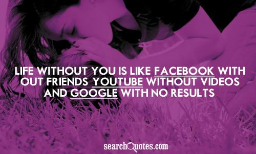 MCM Sayings Life without you is like facebook with out friends youtube without videos and googles with no results