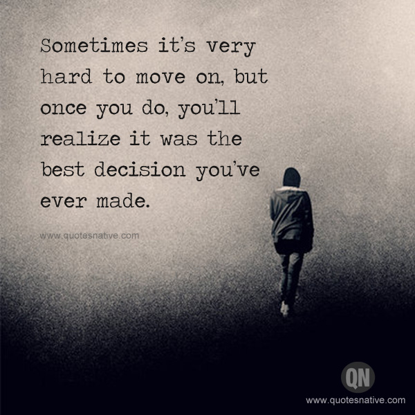 Move On Quotes Sometimes It's Very Hard To Move On But Once You Do You'll Realize It Was The Best Decision You've Ever Made