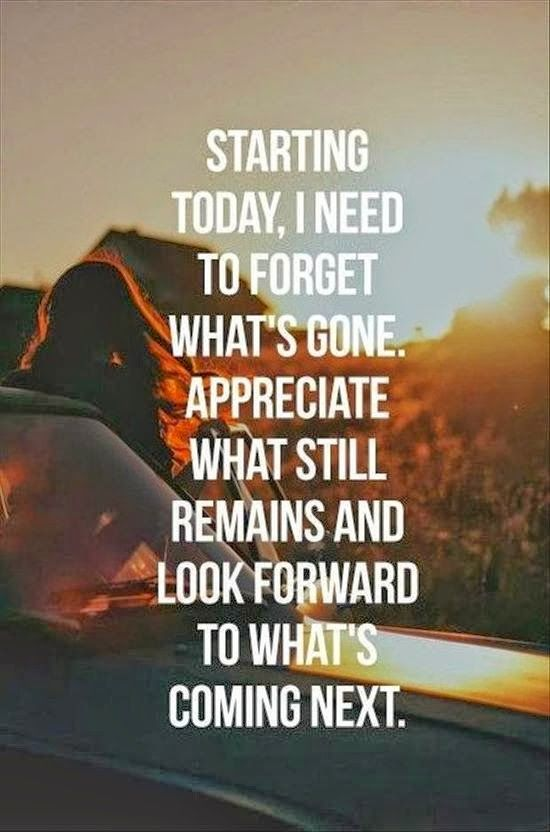 Move On Quotes Starting Today I Need To Forget What's Gone Appreciate What Still Remains And Look Forward To What's Coming Next