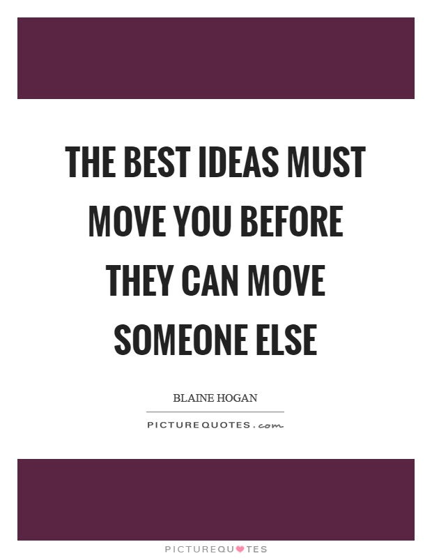 Move On Quotes The Best Ideas Must Move You Before They Can Move Someone Else