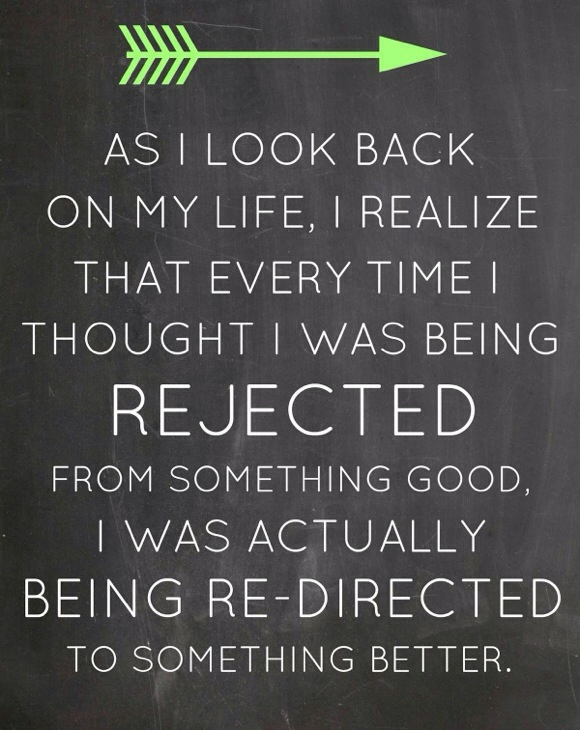 Move On sayings as i look back on my life i realize that every time i thought i was being rejected from something good i was astully being