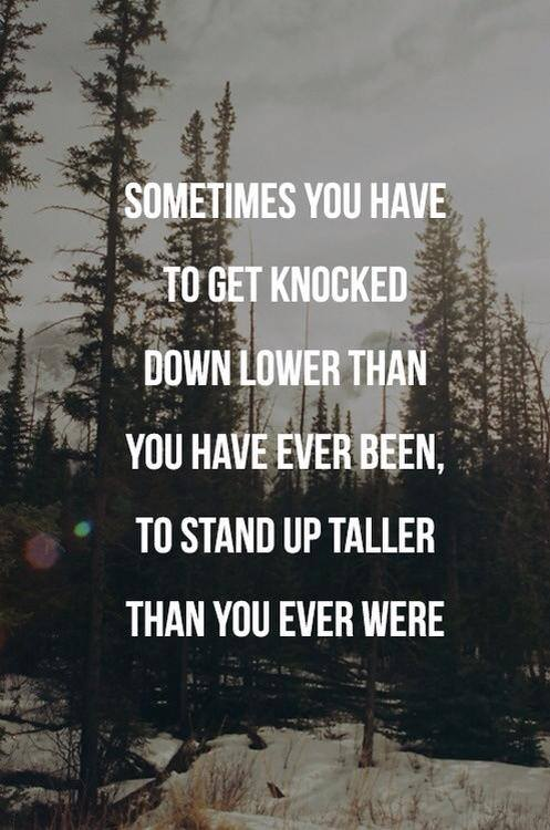 Move On saying sometimes you have to get knocked down lower than you have ever been than you ever were