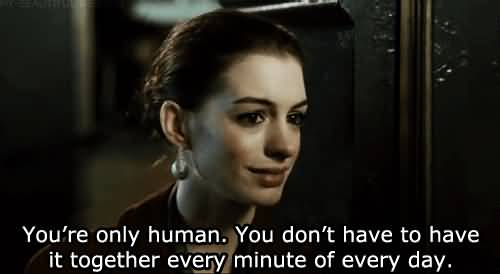 Movie Sayings You're Only Human. You Don't Have To Have It Together