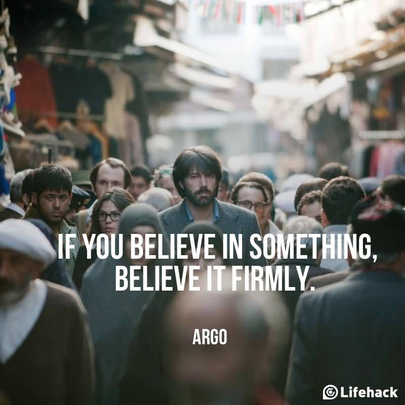 Movies Quotes If You Believe In Something Believe It Firmly. Argo