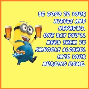 Nephew Quotes Be Good To Your Nieces And Nephews One Day You'll Need Them To Smuggle Alcohol Into Your Nursing Home