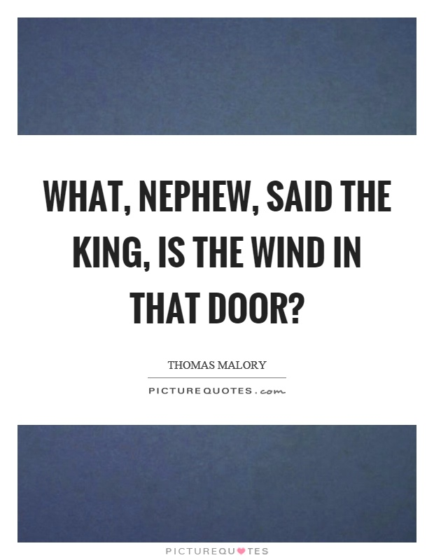 Nephew Quotes What, nephew, said the king, is the wind in that door. Thomas Malory