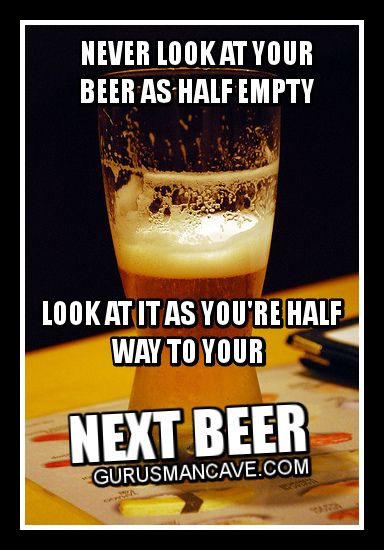 Never Look At Your Beer As Half Empty Look At It As You're Half Way To Your Funny Beer Meme