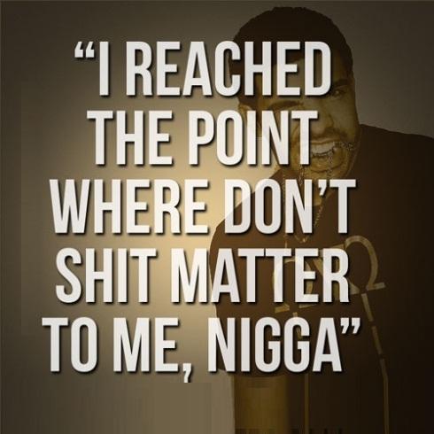 Nigga Quotes I reached the point where don't shit matter to me nigga Drake