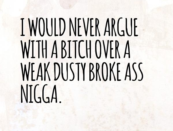 Nigga Quotes I would never argue with a bitch over a weak dusty broke ass nigga