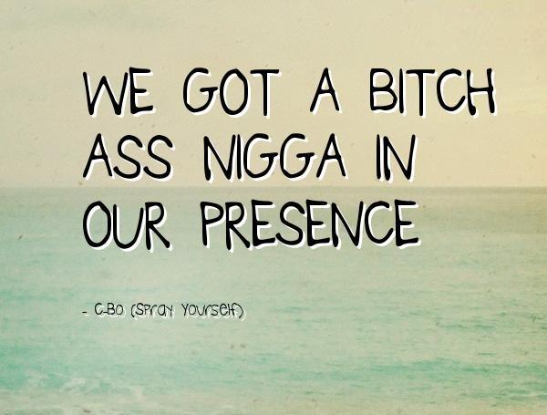 Nigga Quotes We got a bitch ass nigga in our presence C.Bo