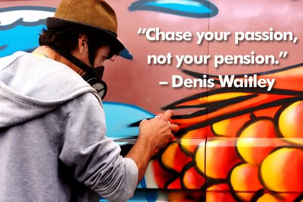Passion Quotes Chase Your Passion Not Your Pension Denis Waitley