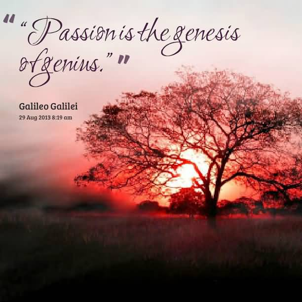 Passion Quotes Passion Is The Genesis Of Genius Galileo Galilei