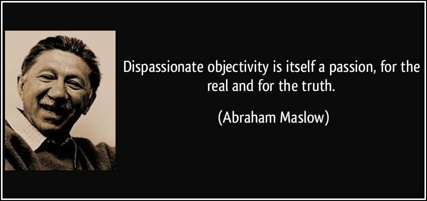 Passion Sayings Dispassionate Objectivity Is Itself A Passion, For The Real And For The Truth Abraham Maslow