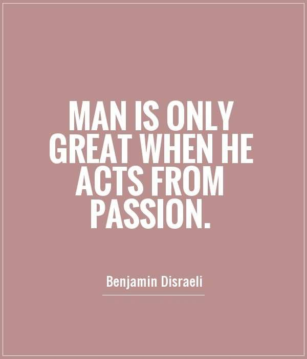Passion Sayings Man Is Only Great When he Acts From Passion Benjamin Franklin