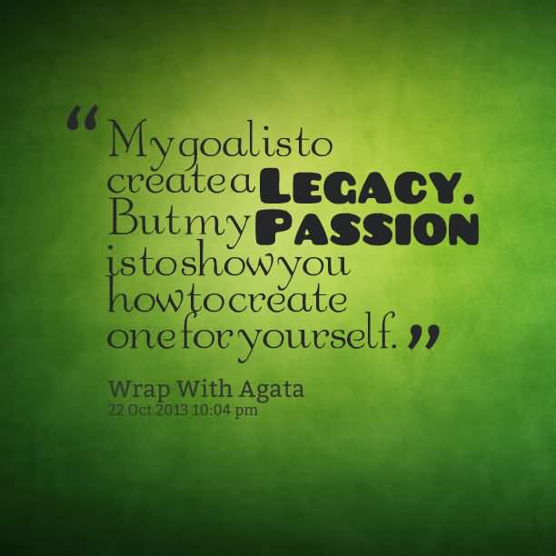 Passion Sayings My Goal Is To Create A Legacy Wrap With Agata