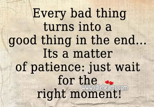 Patience Quotes every bad thing turns into a good thing in the end it's a matter of patience just wait