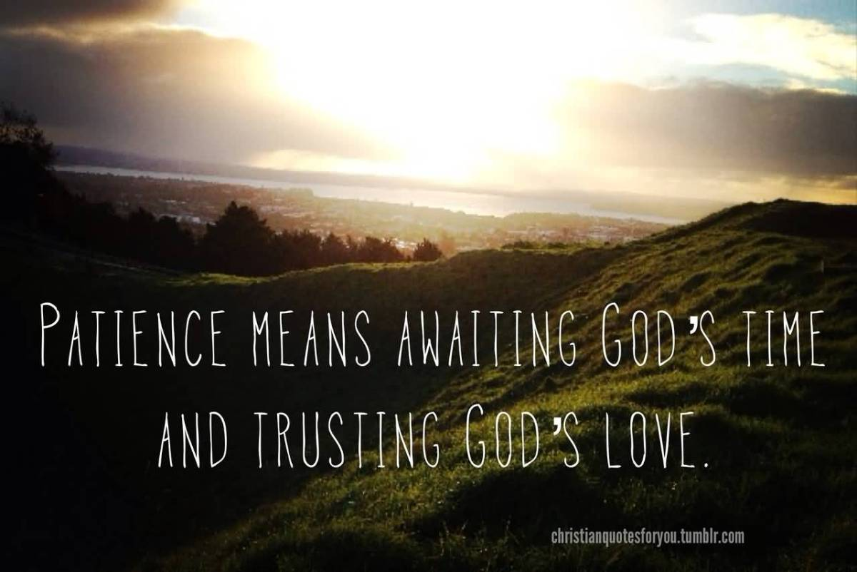 Patience Quotes patience means awaiting god s time and trusting god s love