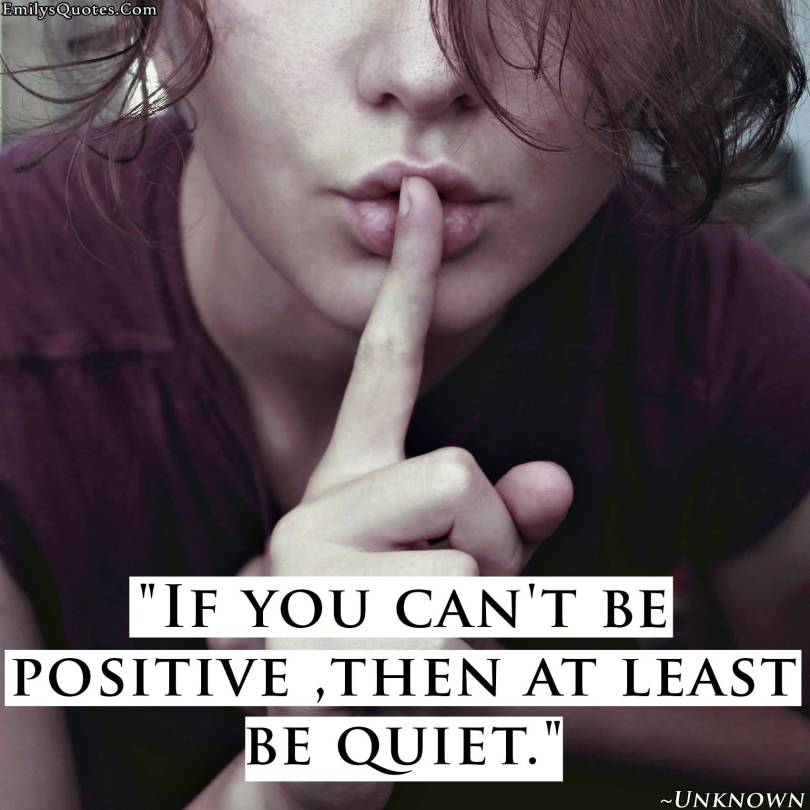 Positive Quotes If you can't be positive then at least be quiet