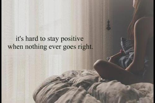 Positive Quotes It's hard to stay positive when nothing ever goes right