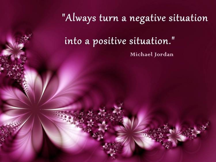 Positive Quotes always turn a negative situation into a positive situation