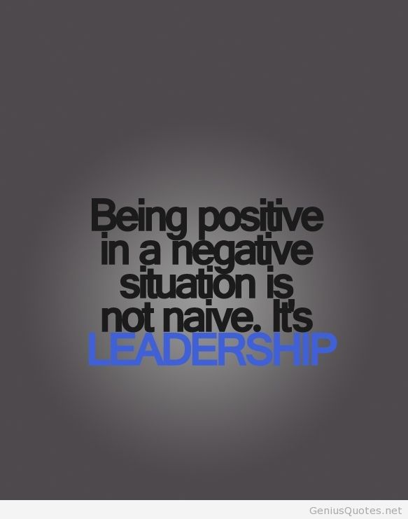 Positive Quotes being positive in a negative situation is not naive it's leadership