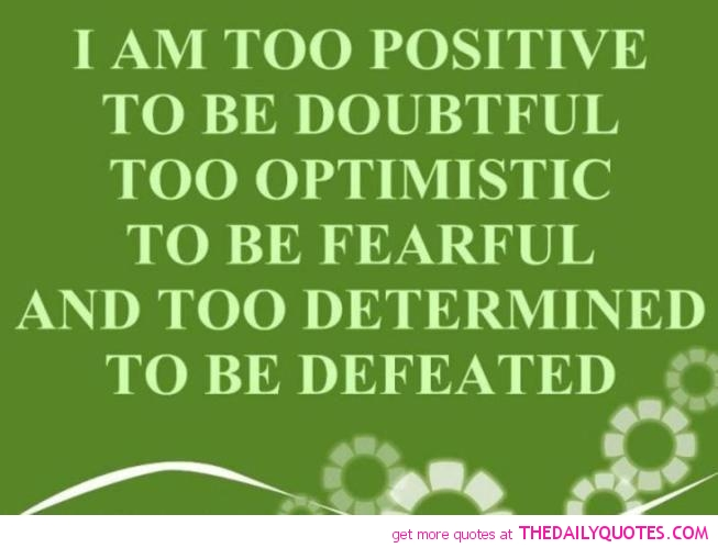 Positive Quotes i am too positive to be doubtful too optimistic to be fearful