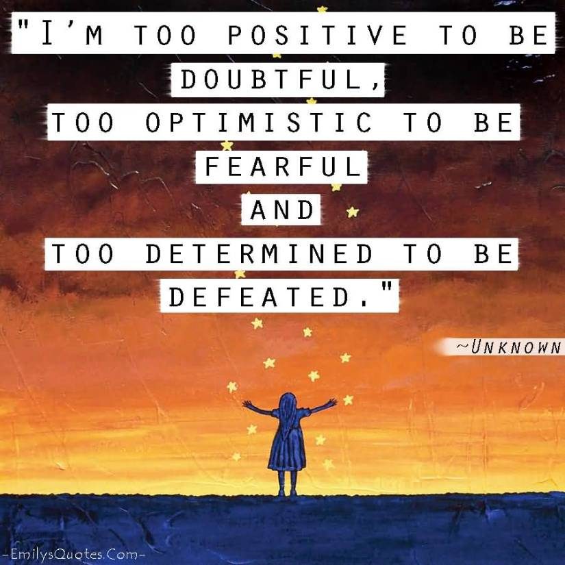 Positive Quotes i 'm too positive to ve doubtful too optimistic to be fearful and too determined to Be defeated