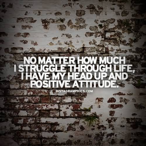 Positive Quotes no matter how much i struggle through life i have my head up and positive attitude