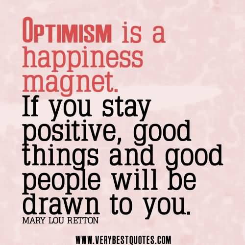 Positive Quotes optimism is a happiness magnet if you stay positive good things and good people will