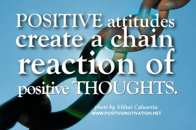 Positive Quotes positive attitude create a chain reaction of positive thoughts
