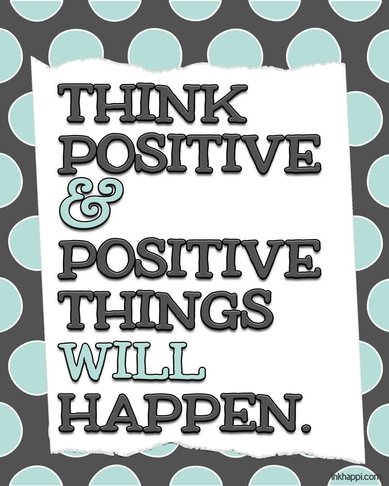 Positive Quotes think positive things will happen