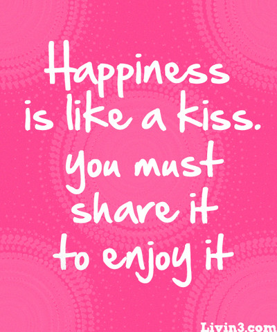 Positive Sayings Happiness is like a kiss you must share it to enjoy it