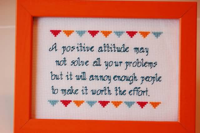 Positive Sayings a positive attitude may not solve all your problems but it will annoy enough people to make it worth the effort