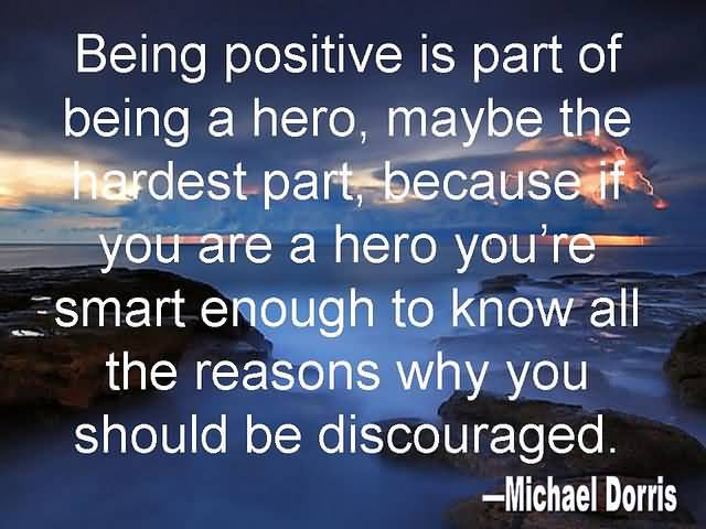 Positive Sayings being positive is part of being a hero maybe the hardest part because if you are a hero you're
