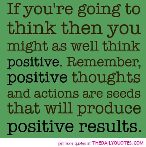 Positive Sayings if you're going to think then you might as well think positive