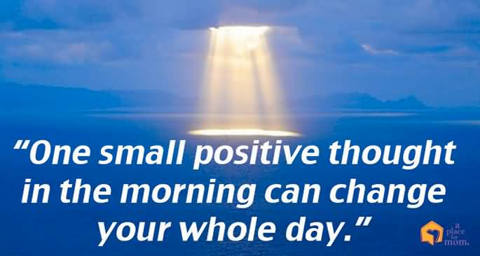 Positive Sayings one small positive thought in the morning can change your whole day